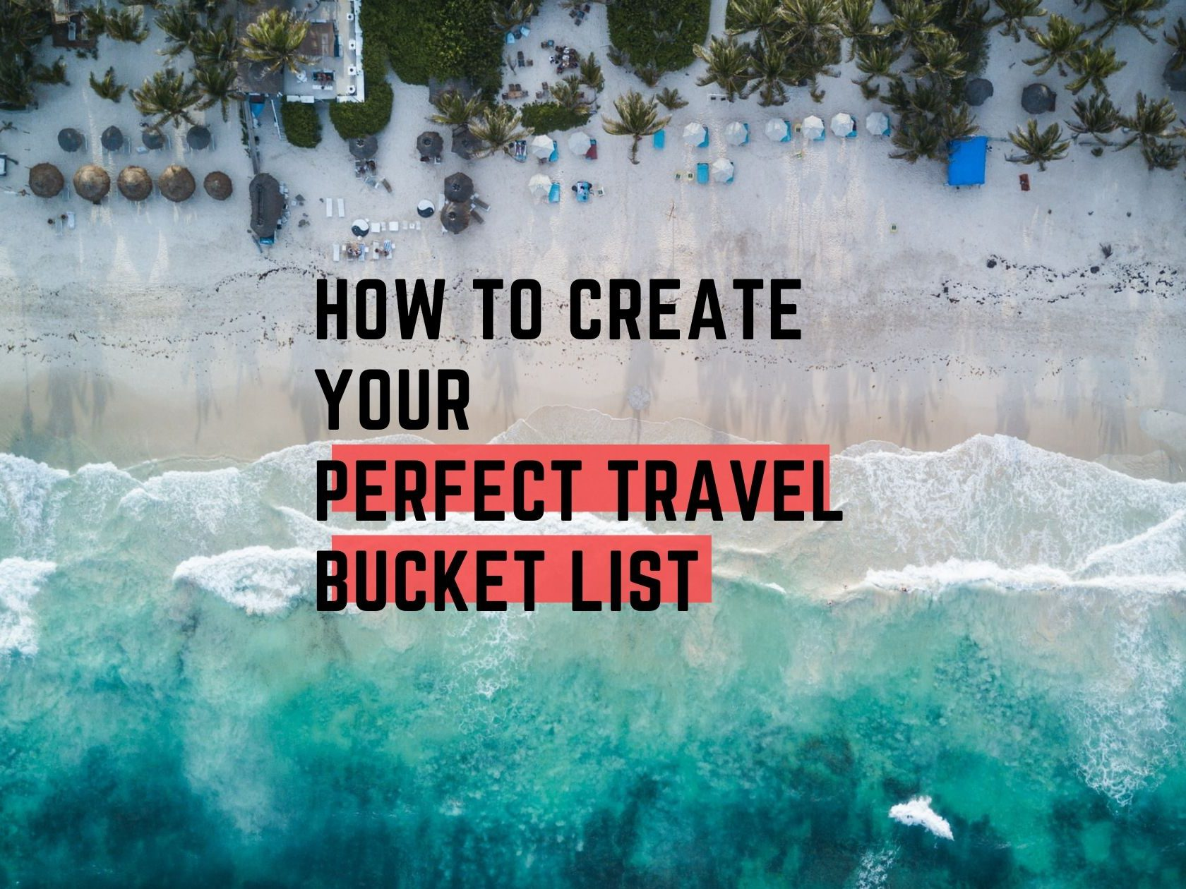 Find Out How to Create Your Perfect Travel Bucket List